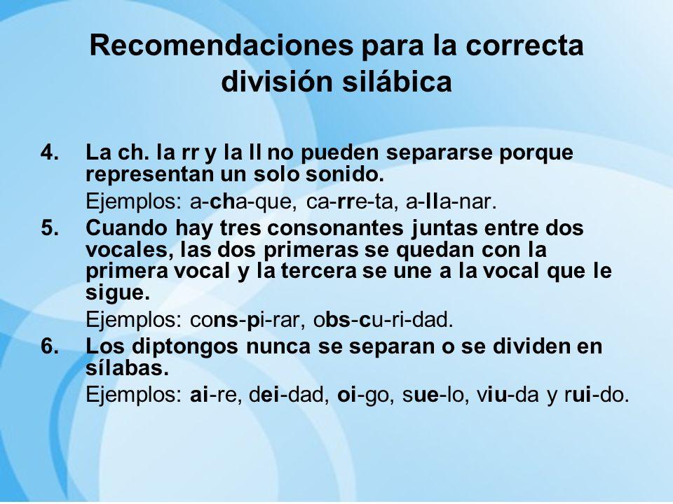 Recomendaciones para la correcta división silábica 4.La ch. la rr y la ll no pueden separarse porque representan un solo sonido. Ejemplos: a-cha-que,