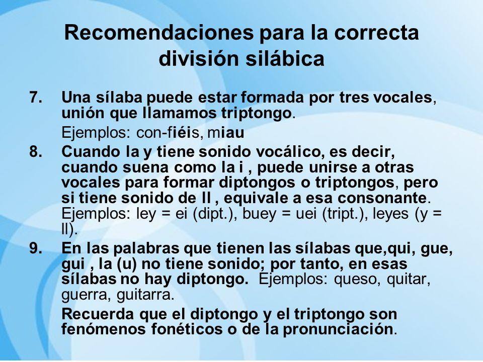 Recomendaciones para la correcta división silábica 7.Una sílaba puede estar formada por tres vocales, unión que llamamos triptongo. Ejemplos: con-fiéi