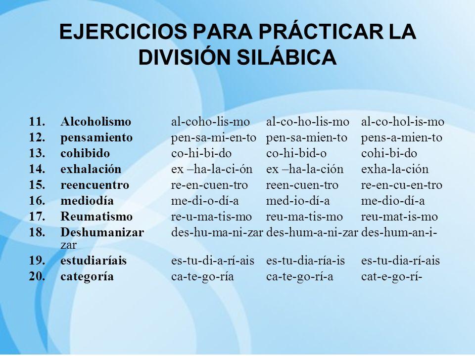 EJERCICIOS PARA PRÁCTICAR LA DIVISIÓN SILÁBICA 11.Alcoholismoal-coho-lis-moal-co-ho-lis-moal-co-hol-is-mo 12.pensamientopen-sa-mi-en-topen-sa-mien-top