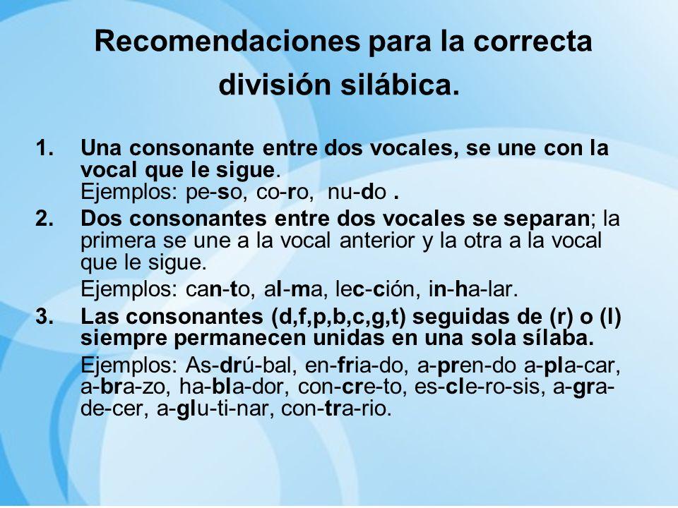 Recomendaciones para la correcta división silábica. 1.Una consonante entre dos vocales, se une con la vocal que le sigue. Ejemplos: pe-so, co-ro, nu-d