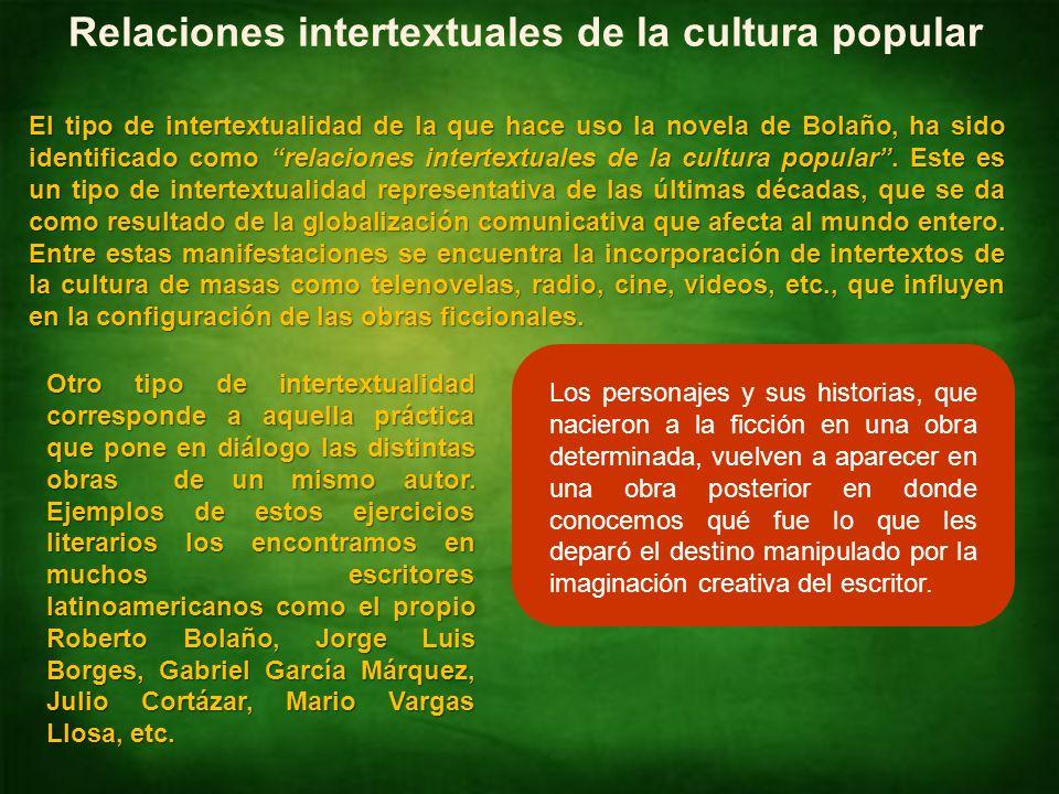 Identificar intertextualidades NM4 Lengua Castellana y Comunicación Relaciones intertextuales de la cultura popular El tipo de intertextualidad de la que hace uso la novela de Bolaño, ha sido identificado como relaciones intertextuales de la cultura popular.