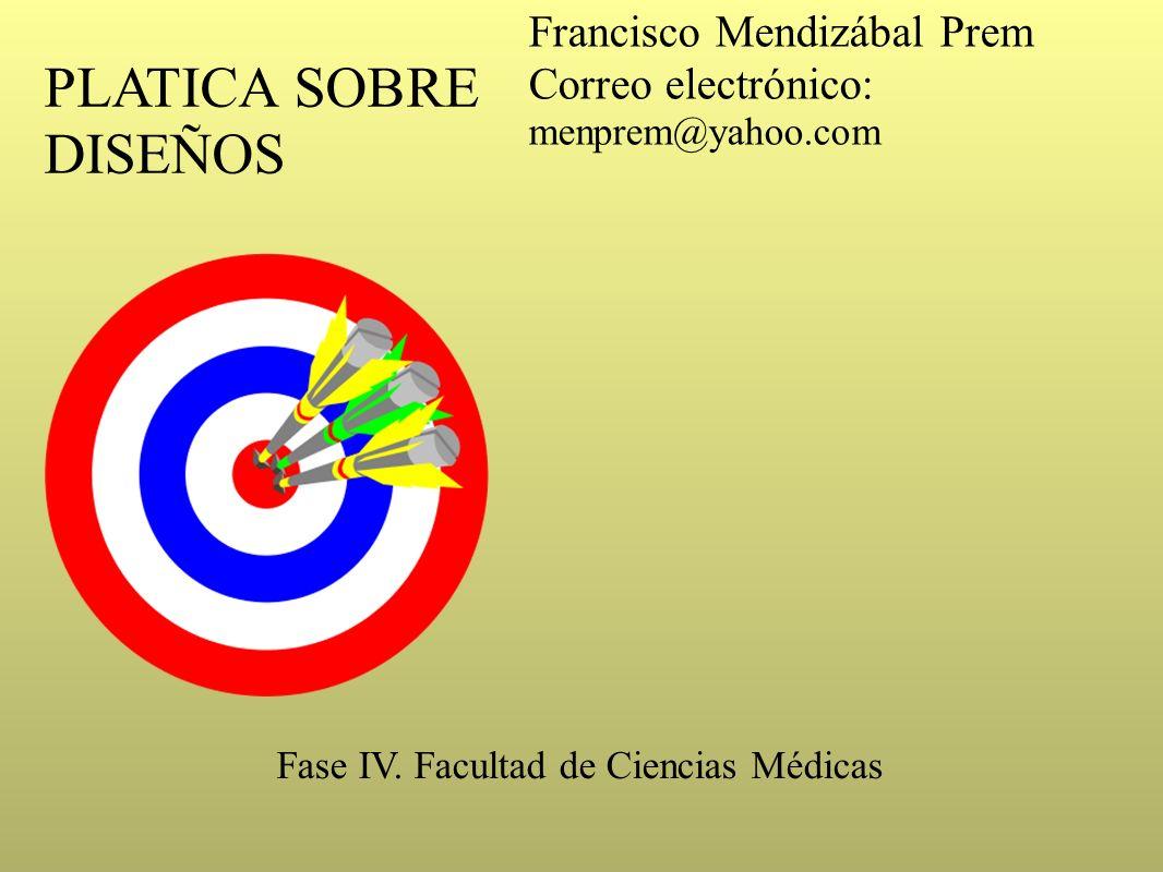 PLATICA SOBRE DISEÑOS Francisco Mendizábal Prem Correo electrónico: menprem@yahoo.com Fase IV. Facultad de Ciencias Médicas