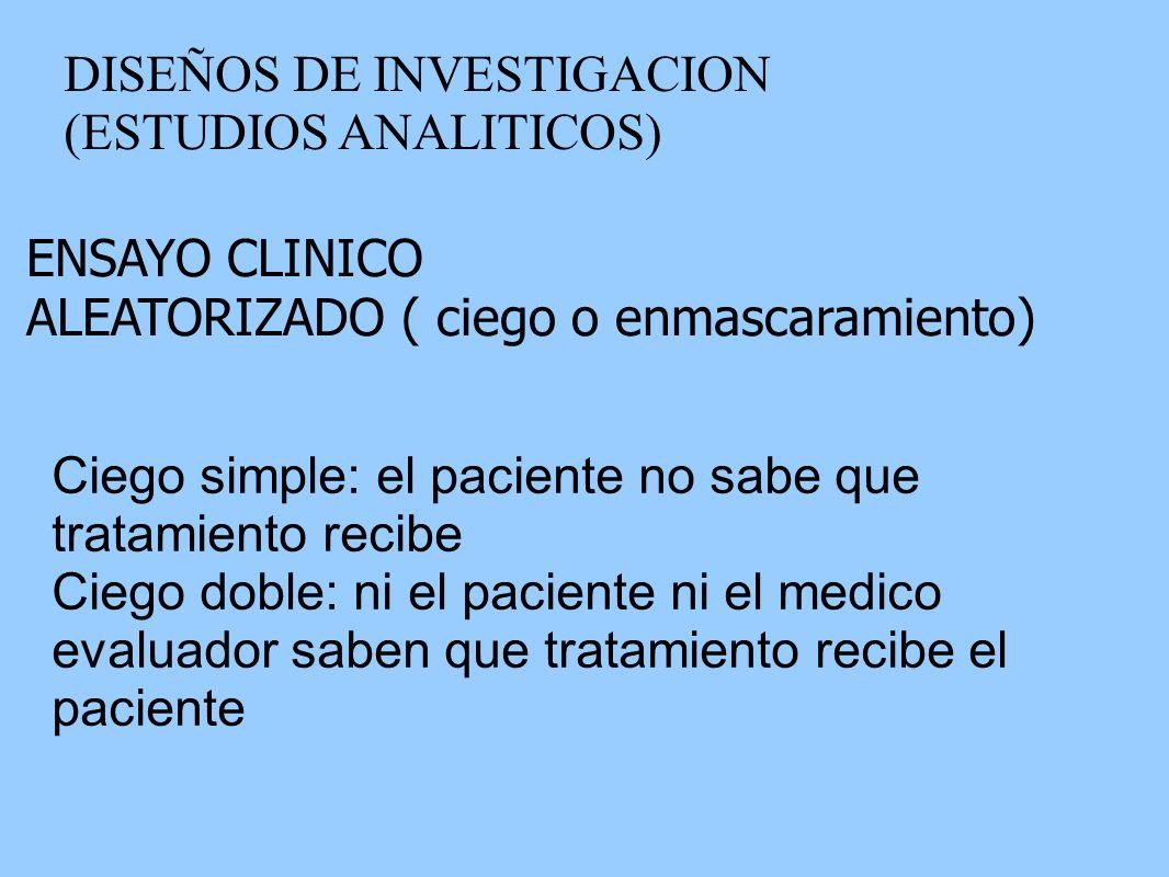 DISEÑOS DE INVESTIGACION (ESTUDIOS ANALITICOS) ENSAYO CLINICO ALEATORIZADO ( ciego o enmascaramiento) Ciego simple: el paciente no sabe que tratamient