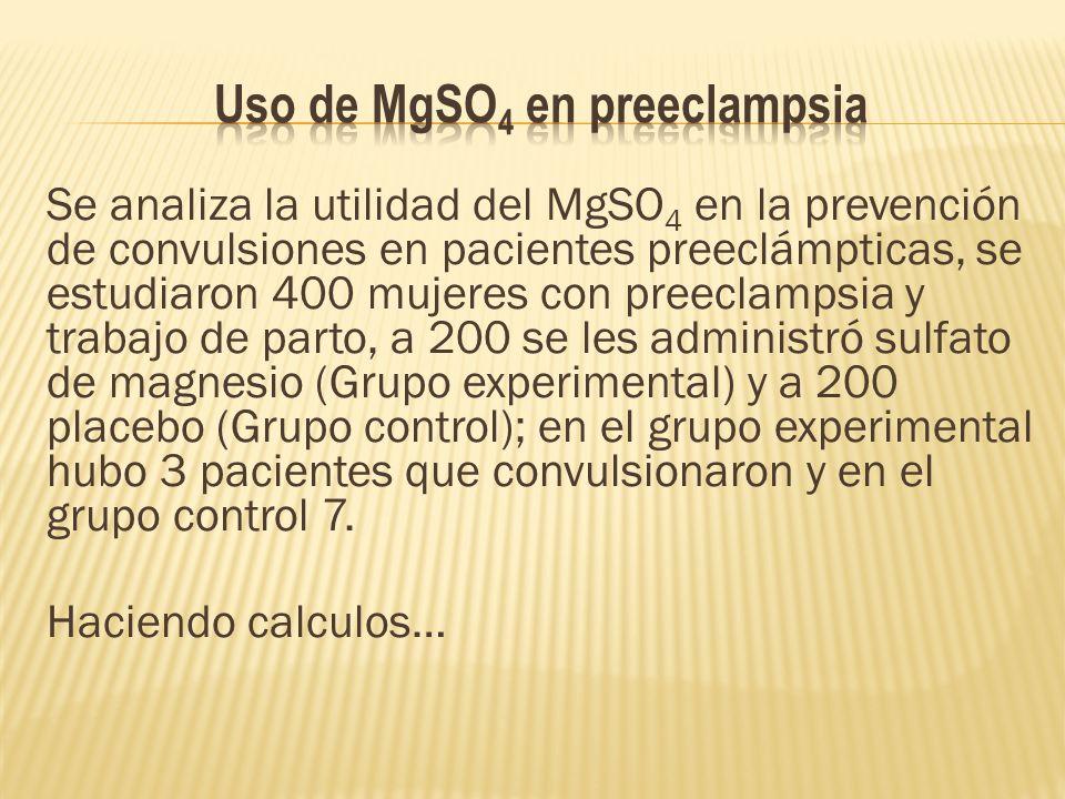 Se analiza la utilidad del MgSO 4 en la prevención de convulsiones en pacientes preeclámpticas, se estudiaron 400 mujeres con preeclampsia y trabajo de parto, a 200 se les administró sulfato de magnesio (Grupo experimental) y a 200 placebo (Grupo control); en el grupo experimental hubo 3 pacientes que convulsionaron y en el grupo control 7.