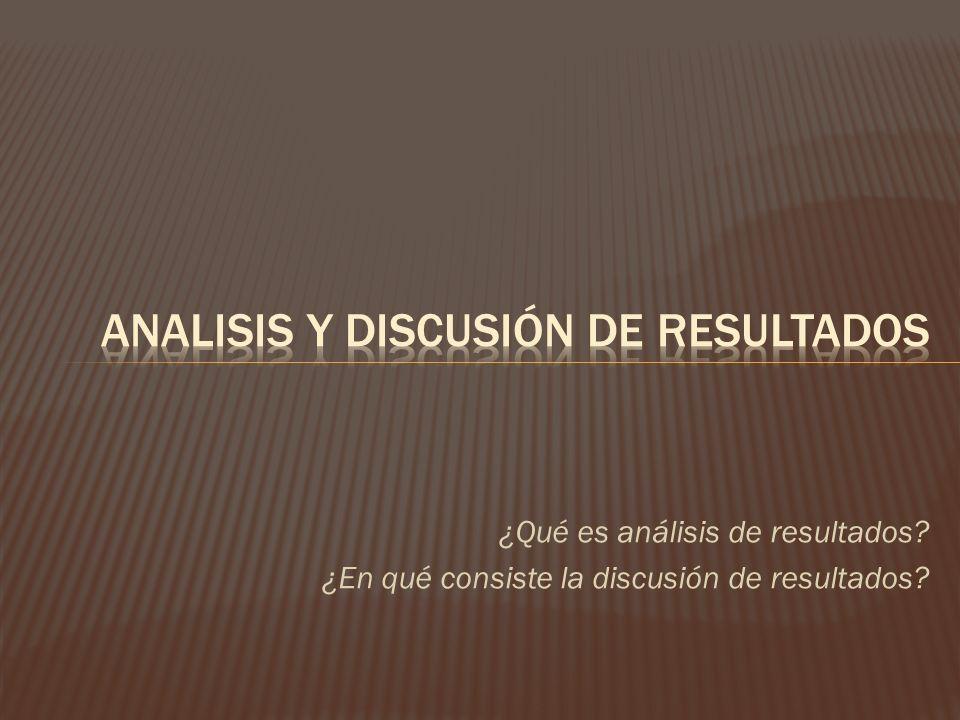 ¿Qué es análisis de resultados? ¿En qué consiste la discusión de resultados?