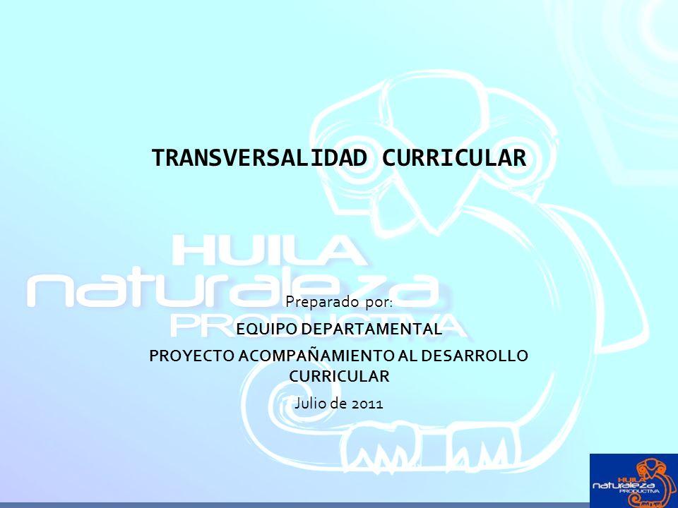 TRANSVERSALIDAD CURRICULAR Preparado por: EQUIPO DEPARTAMENTAL PROYECTO ACOMPAÑAMIENTO AL DESARROLLO CURRICULAR Julio de 2011