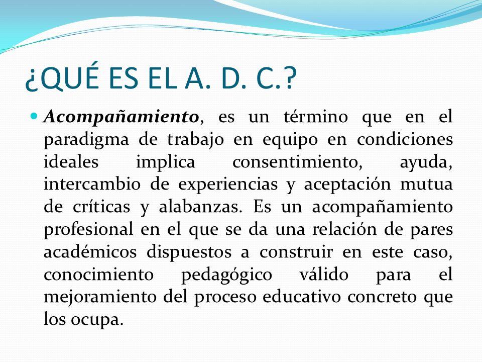 ¿QUÉ ES EL A. D. C.? Acompañamiento, es un término que en el paradigma de trabajo en equipo en condiciones ideales implica consentimiento, ayuda, inte