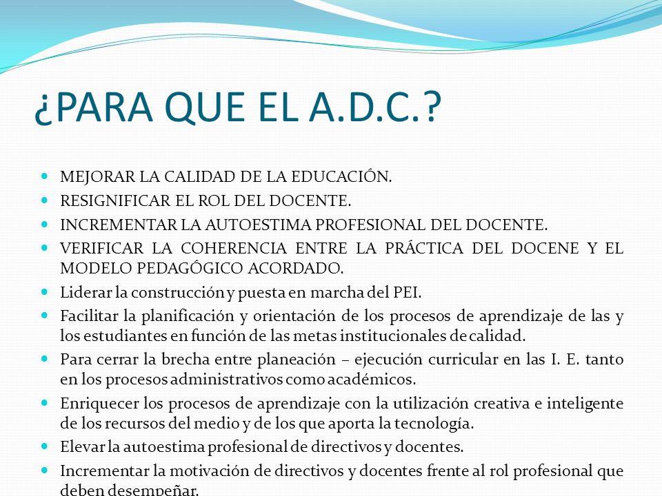 ¿PARA QUE EL A.D.C.? MEJORAR LA CALIDAD DE LA EDUCACIÓN. RESIGNIFICAR EL ROL DEL DOCENTE. INCREMENTAR LA AUTOESTIMA PROFESIONAL DEL DOCENTE. VERIFICAR