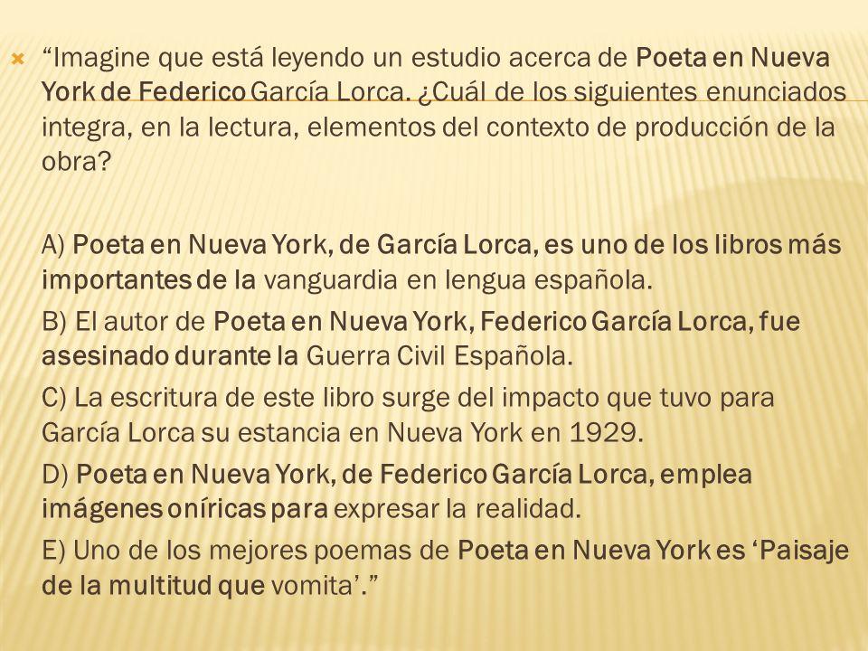 Imagine que está leyendo un estudio acerca de Poeta en Nueva York de Federico García Lorca. ¿Cuál de los siguientes enunciados integra, en la lectura,