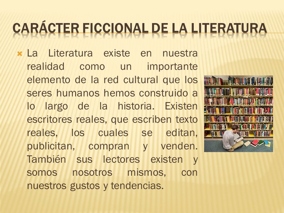 La Literatura existe en nuestra realidad como un importante elemento de la red cultural que los seres humanos hemos construido a lo largo de la histor