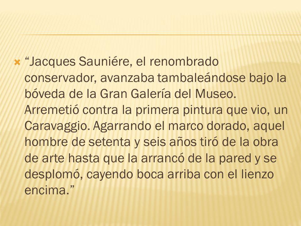 Jacques Sauniére, el renombrado conservador, avanzaba tambaleándose bajo la bóveda de la Gran Galería del Museo. Arremetió contra la primera pintura q