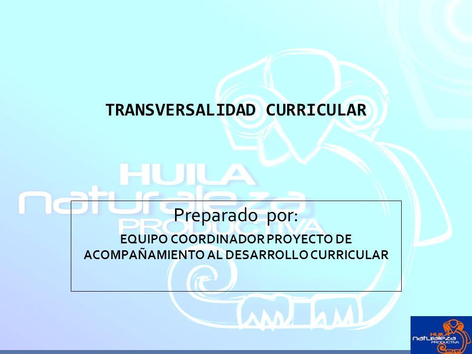 TRANSVERSALIDAD CURRICULAR Preparado por: EQUIPO COORDINADOR PROYECTO DE ACOMPAÑAMIENTO AL DESARROLLO CURRICULAR