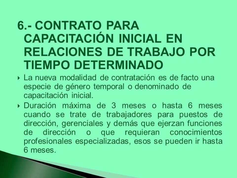 6.- CONTRATO PARA CAPACITACIÓN INICIAL EN RELACIONES DE TRABAJO POR TIEMPO DETERMINADO La nueva modalidad de contratación es de facto una especie de g