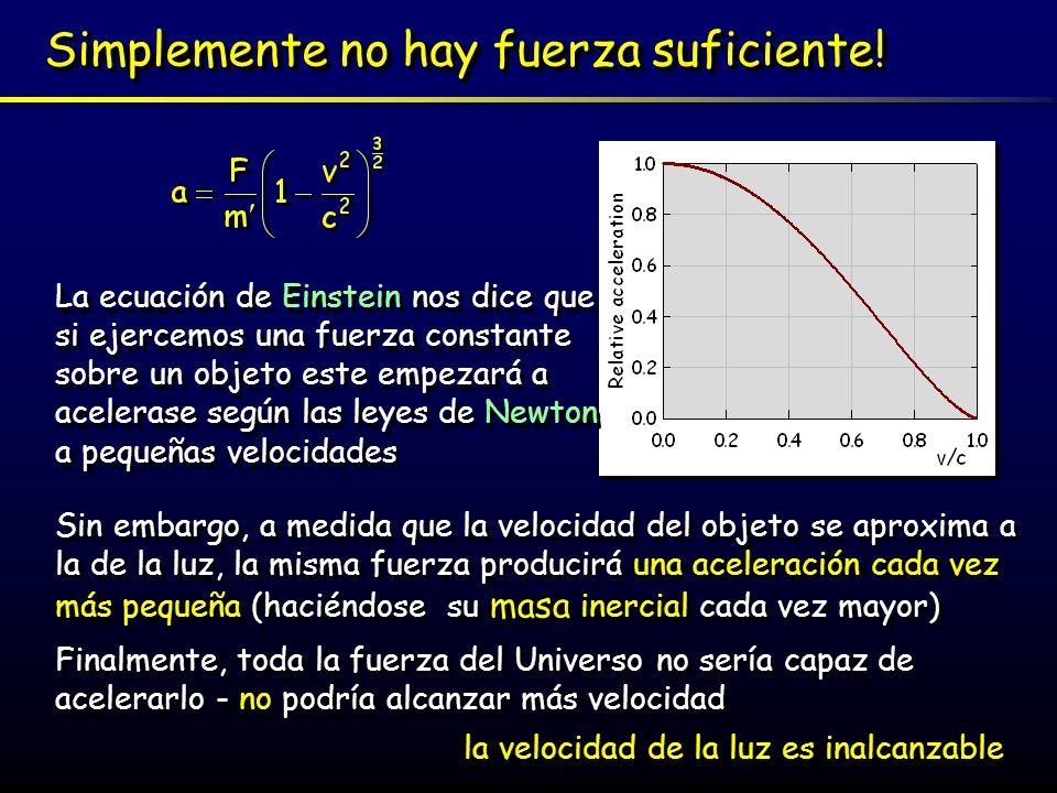 Simplemente no hay fuerza suficiente! La ecuación de Einstein nos dice que si ejercemos una fuerza constante sobre un objeto este empezará a acelerase
