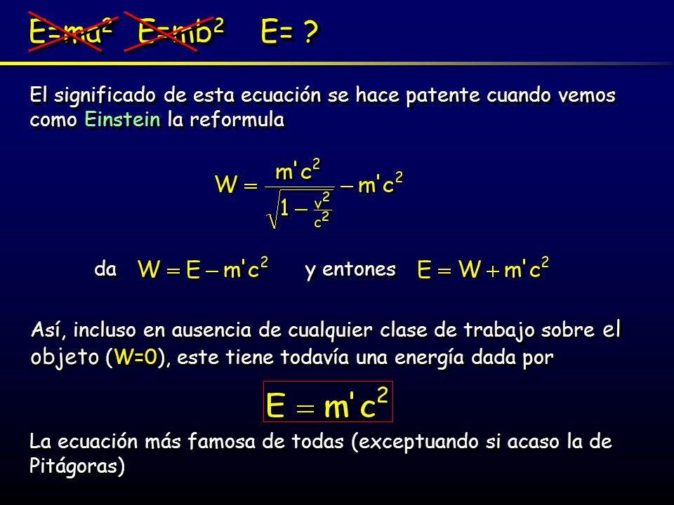 E=ma 2 E=mb 2 E= ? El significado de esta ecuación se hace patente cuando vemos como Einstein la reformula Así, incluso en ausencia de cualquier clase