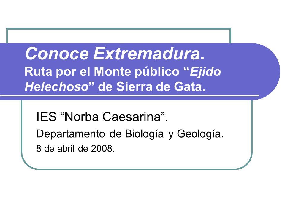 Conoce Extremadura. Ruta por el Monte público Ejido Helechoso de Sierra de Gata. IES Norba Caesarina. Departamento de Biología y Geología. 8 de abril