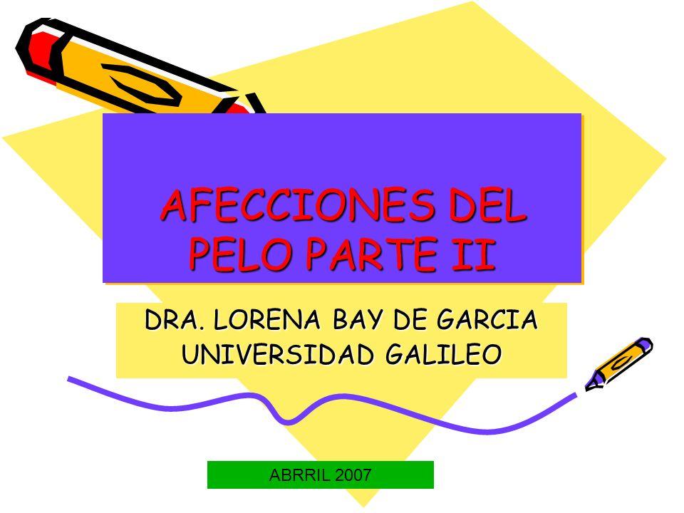 AFECCIONES DEL PELO PARTE II DRA. LORENA BAY DE GARCIA UNIVERSIDAD GALILEO ABRRIL 2007