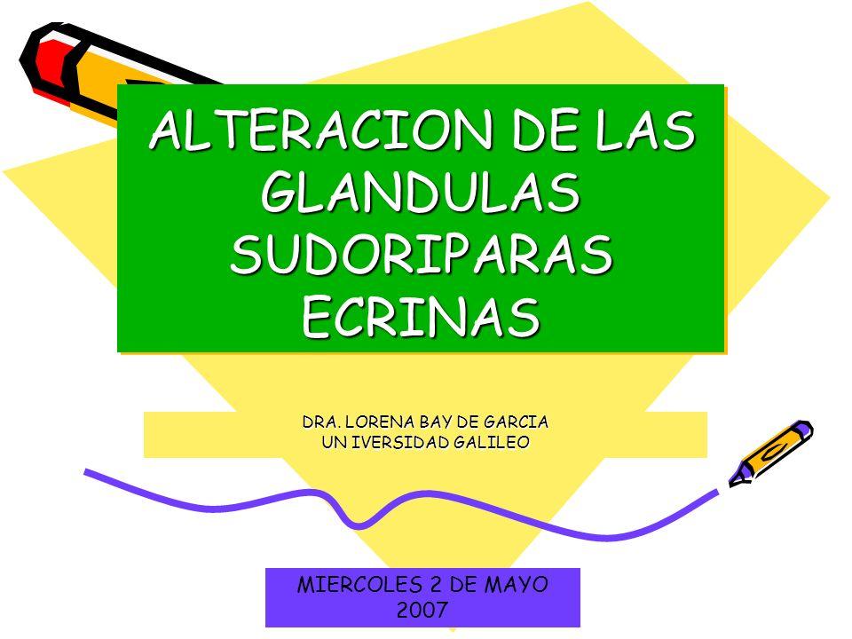 ALTERACION DE LAS GLANDULAS SUDORIPARAS ECRINAS DRA. LORENA BAY DE GARCIA UN IVERSIDAD GALILEO MIERCOLES 2 DE MAYO 2007
