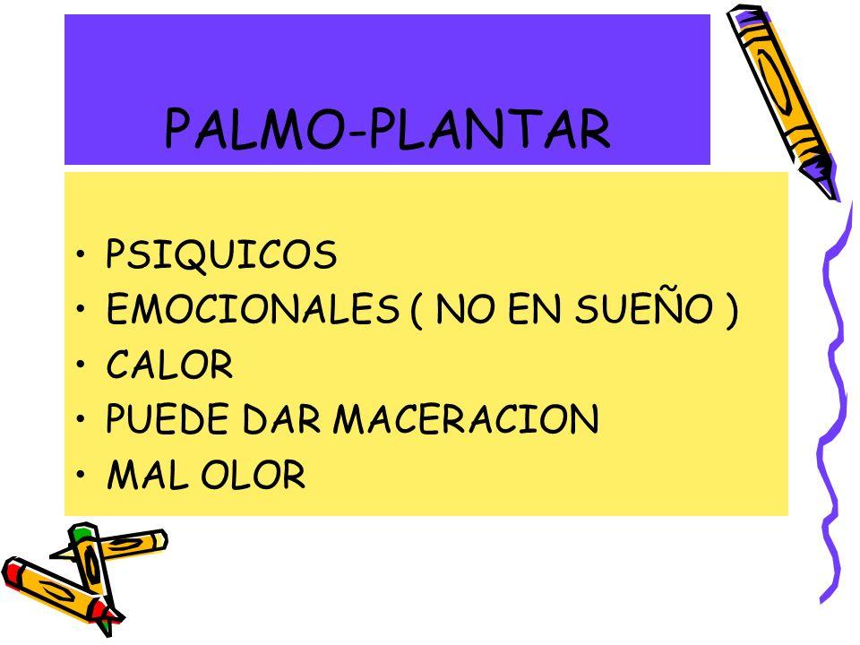 PALMO-PLANTAR PSIQUICOS EMOCIONALES ( NO EN SUEÑO ) CALOR PUEDE DAR MACERACION MAL OLOR