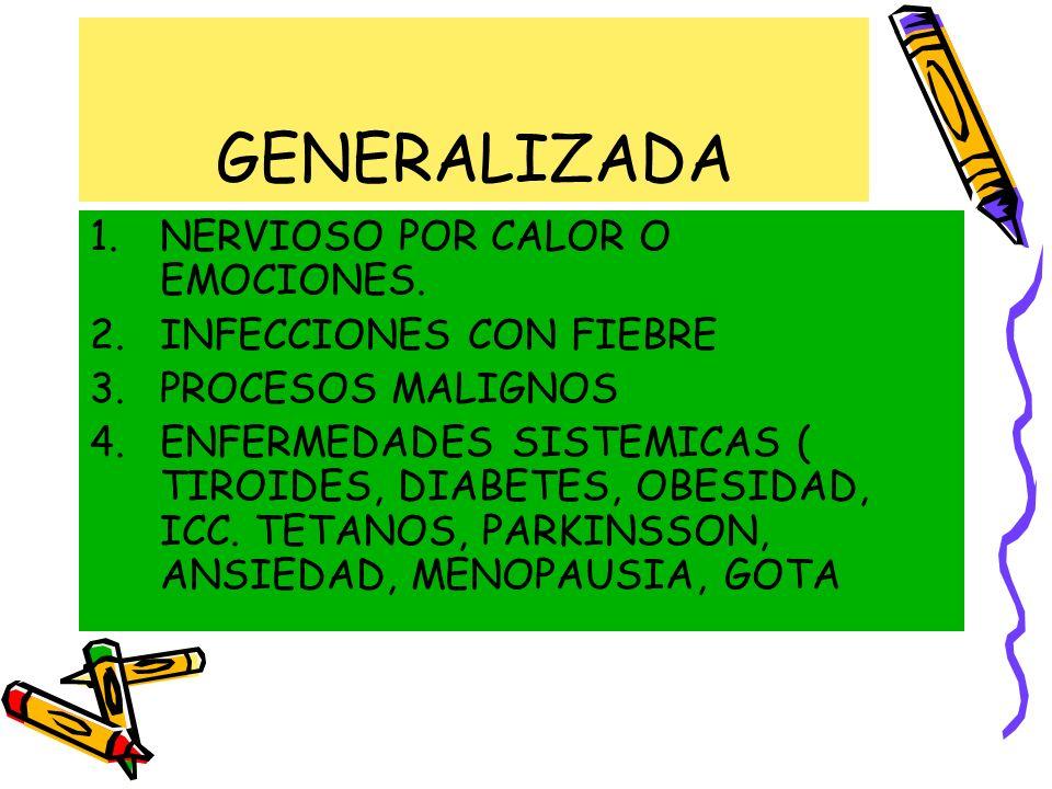 GENERALIZADA 1.NERVIOSO POR CALOR O EMOCIONES. 2.INFECCIONES CON FIEBRE 3.PROCESOS MALIGNOS 4.ENFERMEDADES SISTEMICAS ( TIROIDES, DIABETES, OBESIDAD,