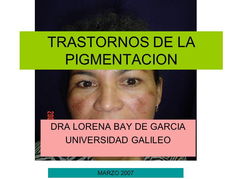 TRASTORNOS DE LA PIGMENTACION DRA LORENA BAY DE GARCIA UNIVERSIDAD GALILEO MARZO 2007