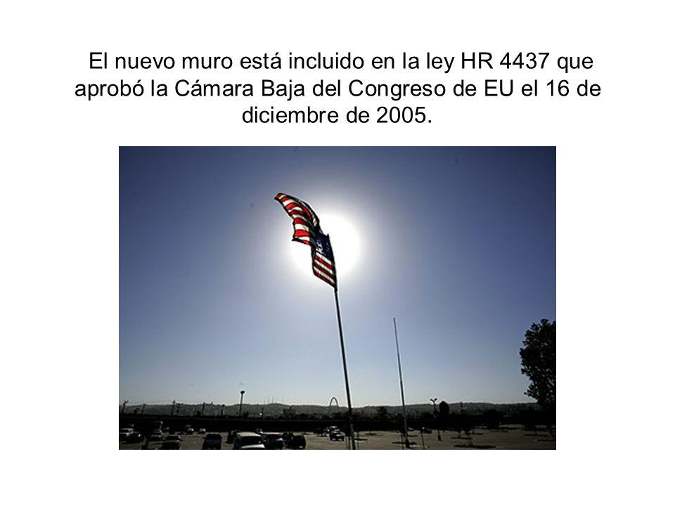 El nuevo muro está incluido en la ley HR 4437 que aprobó la Cámara Baja del Congreso de EU el 16 de diciembre de 2005.