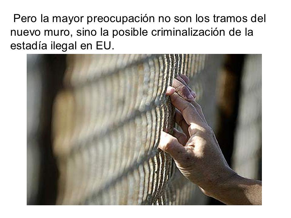 Pero la mayor preocupación no son los tramos del nuevo muro, sino la posible criminalización de la estadía ilegal en EU.