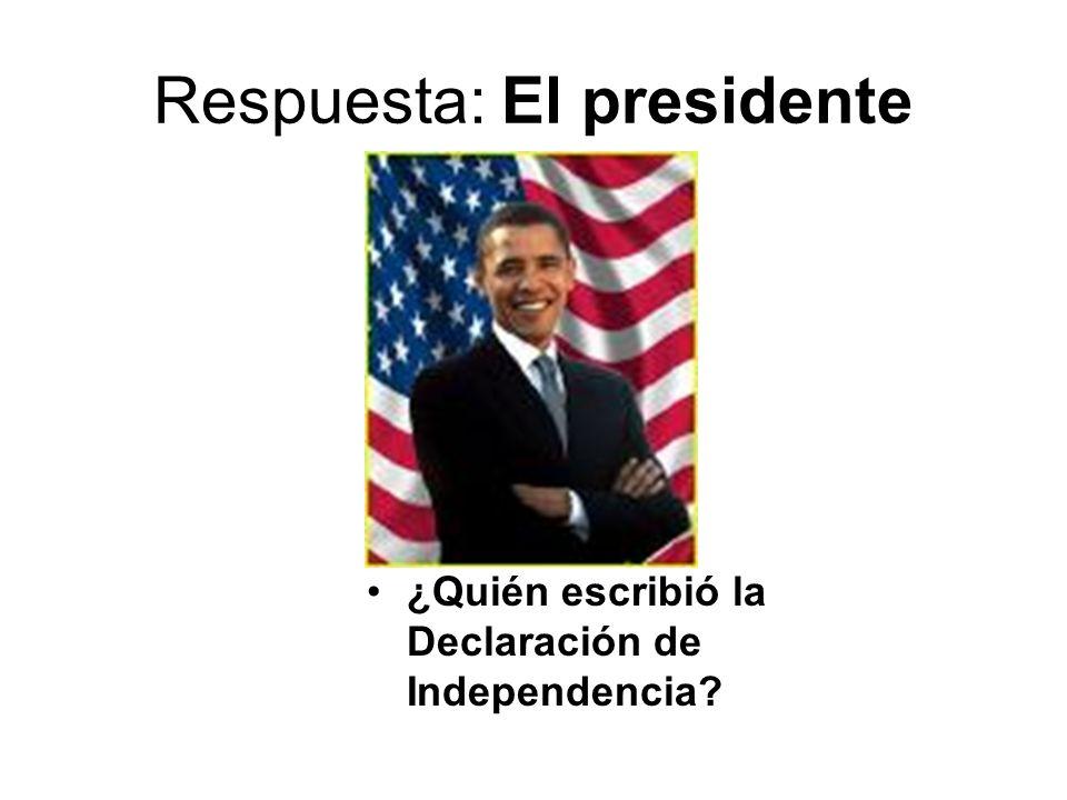 Respuesta: El presidente ¿Quién escribió la Declaración de Independencia?