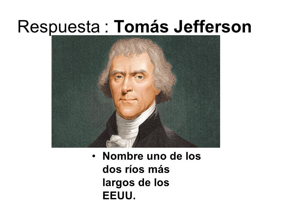 Respuesta : Tomás Jefferson Nombre uno de los dos ríos más largos de los EEUU.