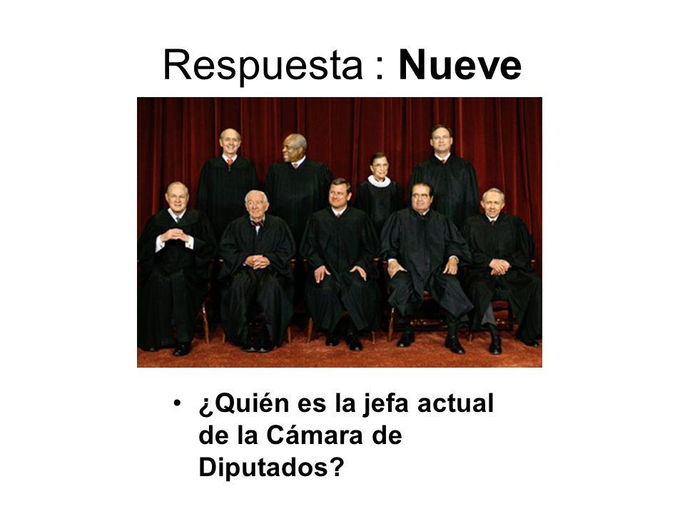 Respuesta : Nueve ¿Quién es la jefa actual de la Cámara de Diputados?