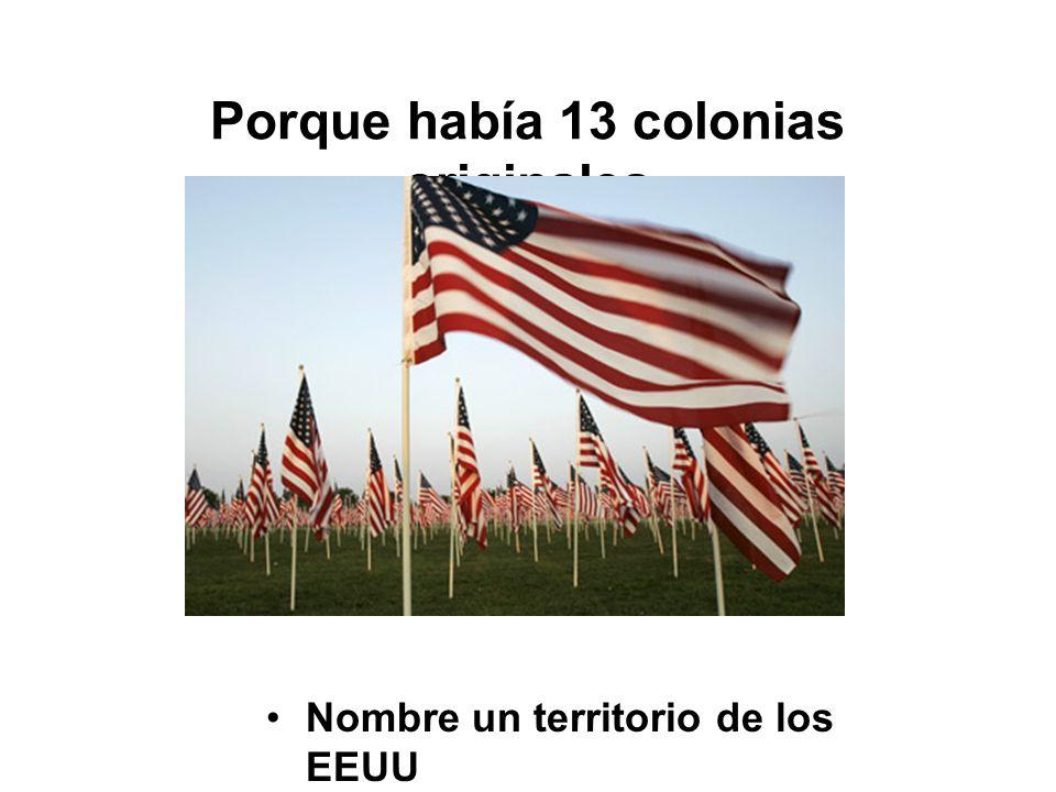 Porque había 13 colonias originales Nombre un territorio de los EEUU