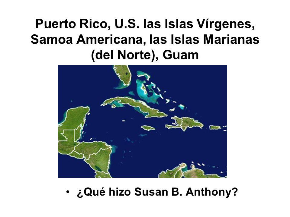 Puerto Rico, U.S. las Islas Vírgenes, Samoa Americana, las Islas Marianas (del Norte), Guam ¿Qué hizo Susan B. Anthony?