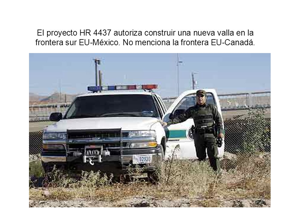 El proyecto HR 4437 autoriza construir una nueva valla en la frontera sur EU-México. No menciona la frontera EU-Canadá.