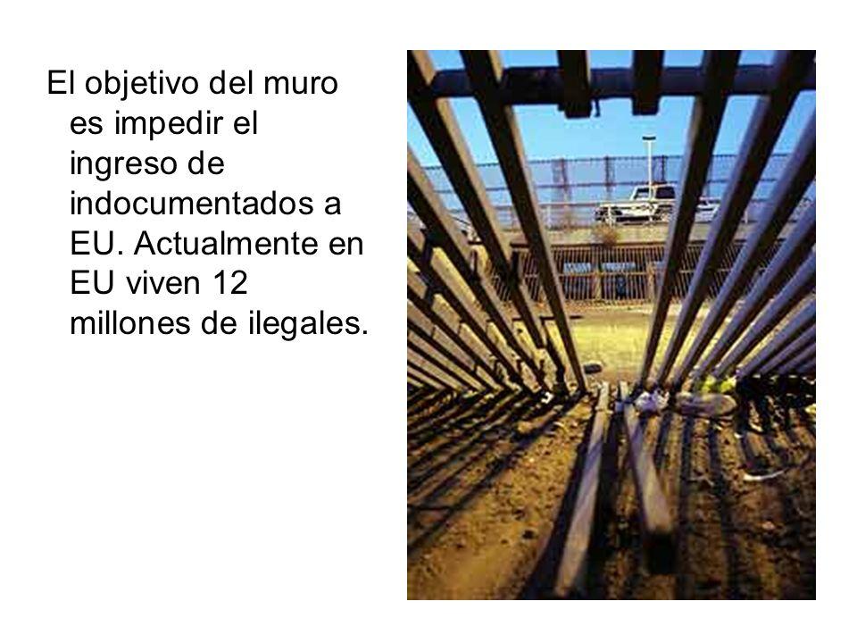 El objetivo del muro es impedir el ingreso de indocumentados a EU. Actualmente en EU viven 12 millones de ilegales.