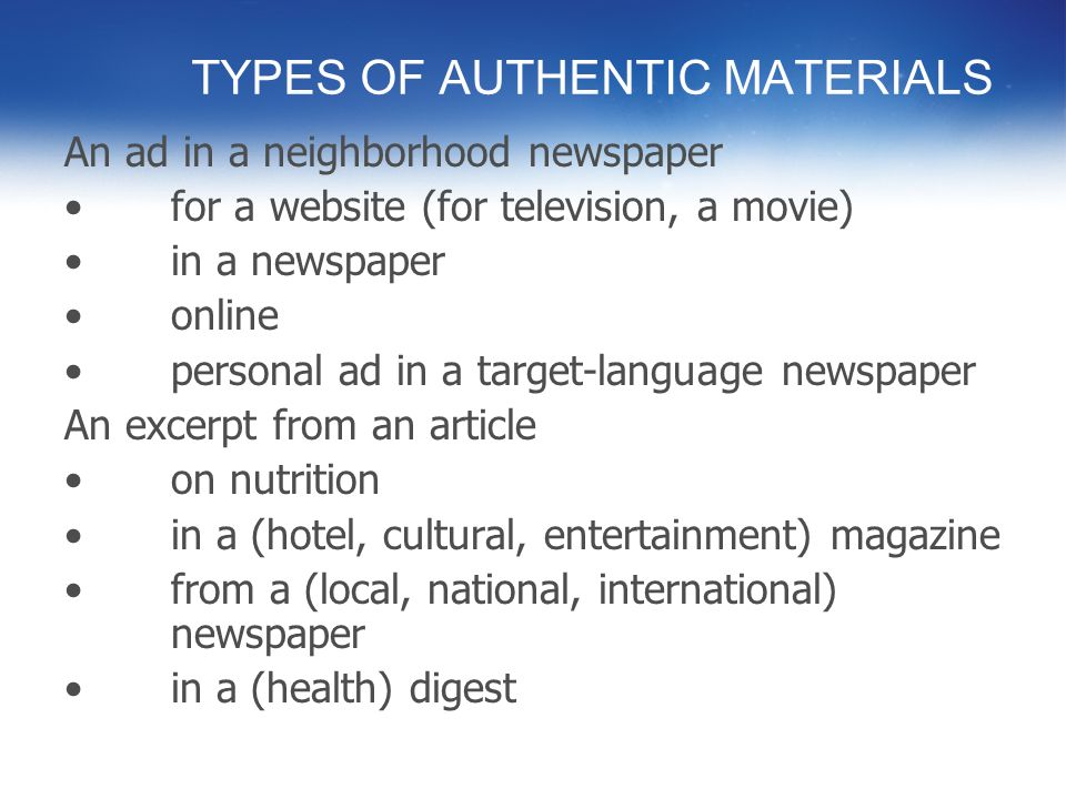 USING AUTHENTIC MATERIALS What are the advantages? –For students? –Skill building –Culturally relevant –Proficiency-oriented –Read for comprehension