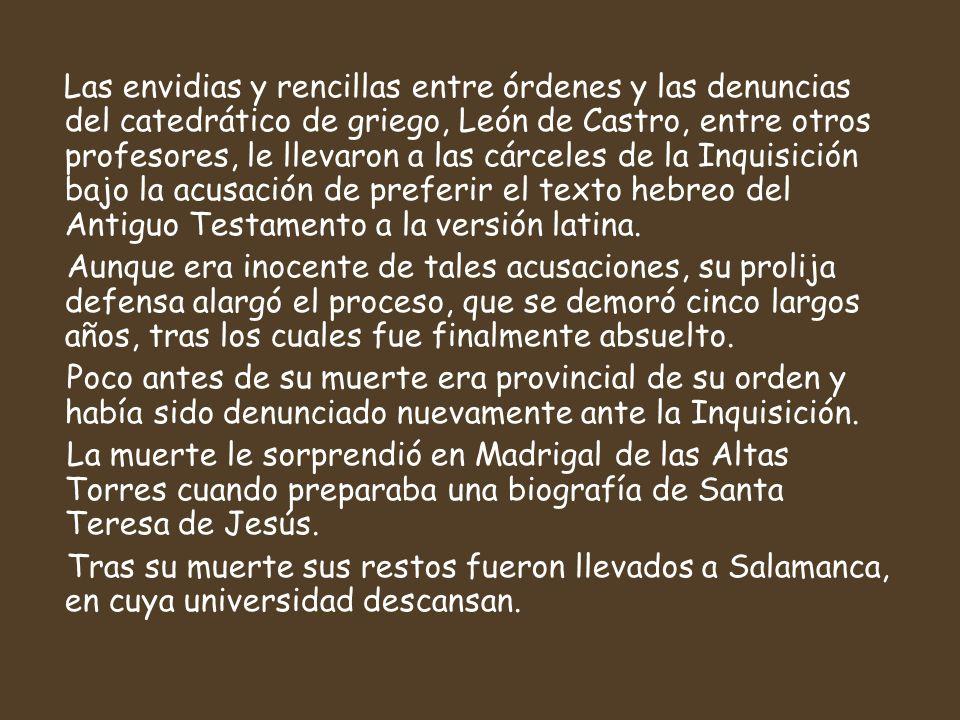 Las envidias y rencillas entre órdenes y las denuncias del catedrático de griego, León de Castro, entre otros profesores, le llevaron a las cárceles de la Inquisición bajo la acusación de preferir el texto hebreo del Antiguo Testamento a la versión latina.