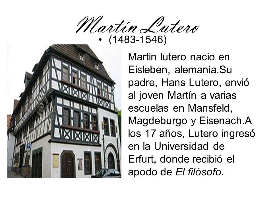 Martín Lutero (1483-1546) Martin lutero nacio en Eisleben, alemania.Su padre, Hans Lutero, envió al joven Martín a varias escuelas en Mansfeld, Magdeb