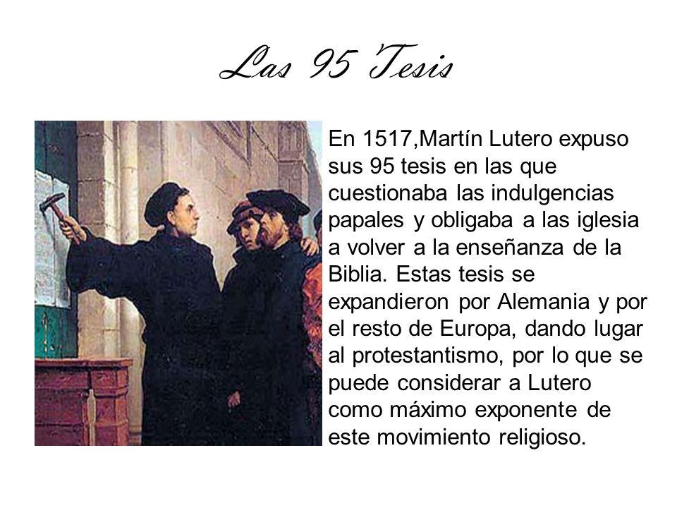 Las 95 Tesis En 1517,Martín Lutero expuso sus 95 tesis en las que cuestionaba las indulgencias papales y obligaba a las iglesia a volver a la enseñanz