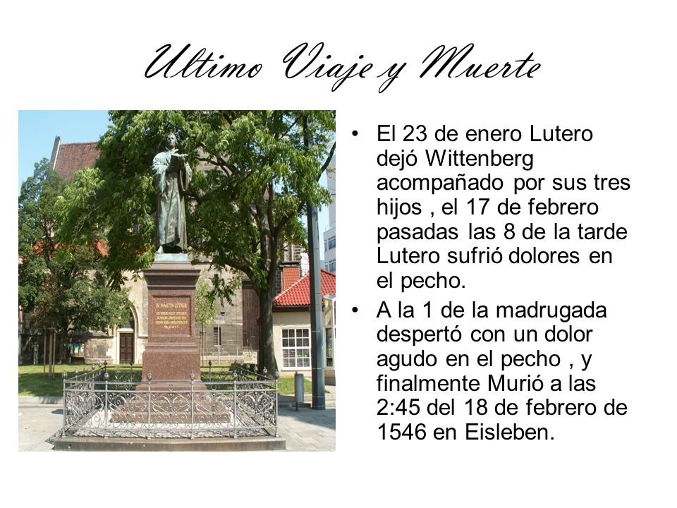 Ultimo Viaje y Muerte El 23 de enero Lutero dejó Wittenberg acompañado por sus tres hijos, el 17 de febrero pasadas las 8 de la tarde Lutero sufrió do