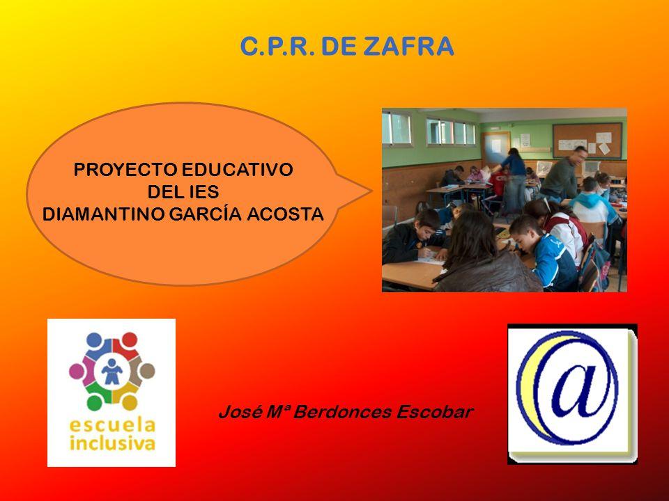 C.P.R. DE ZAFRA José Mª Berdonces Escobar PROYECTO EDUCATIVO DEL IES DIAMANTINO GARCÍA ACOSTA