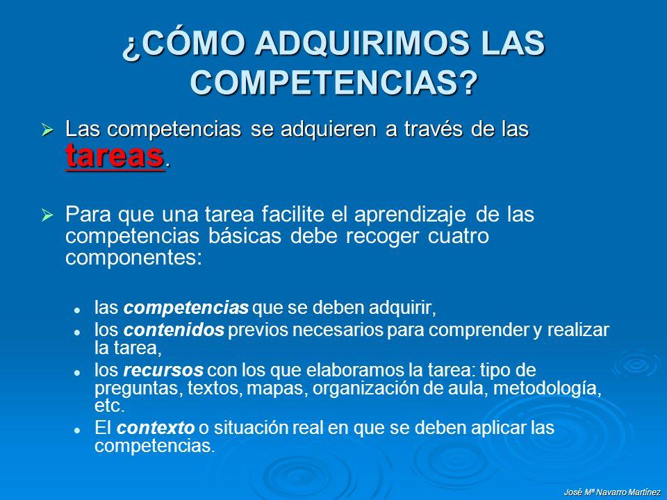 José Mª Navarro Martínez ¿CÓMO ADQUIRIMOS LAS COMPETENCIAS? Las competencias se adquieren a través de las tareas. Las competencias se adquieren a trav
