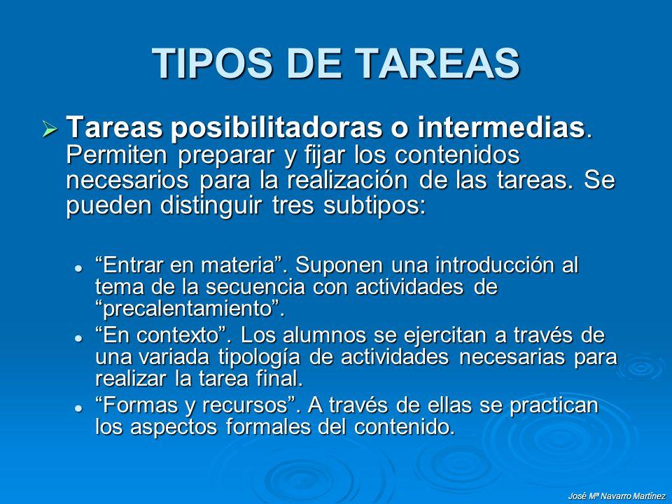 José Mª Navarro Martínez TIPOS DE TAREAS Tareas posibilitadoras o intermedias. Permiten preparar y fijar los contenidos necesarios para la realización