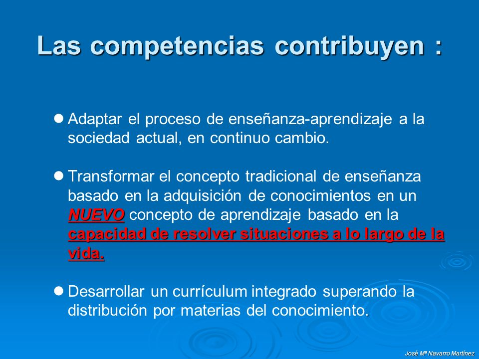 José Mª Navarro Martínez Las competencias contribuyen : Adaptar el proceso de enseñanza-aprendizaje a la sociedad actual, en continuo cambio. NUEVO ca