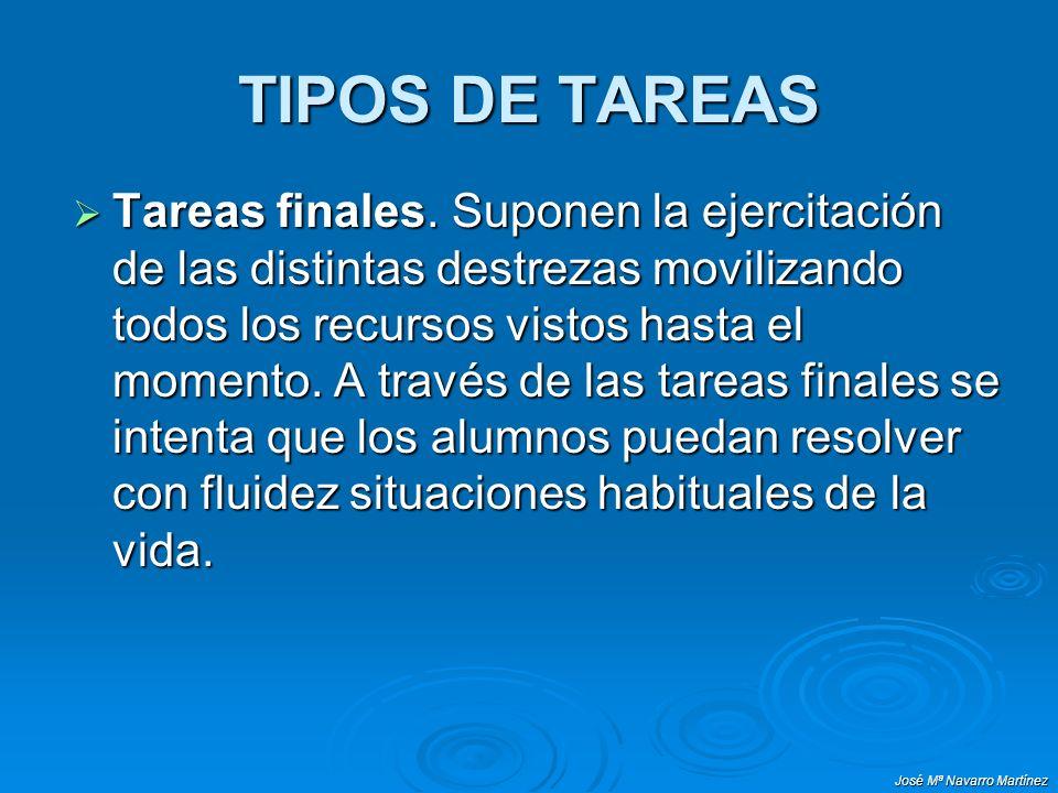 José Mª Navarro Martínez TIPOS DE TAREAS Tareas finales. Suponen la ejercitación de las distintas destrezas movilizando todos los recursos vistos hast