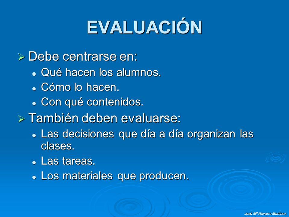 José Mª Navarro Martínez EVALUACIÓN Debe centrarse en: Debe centrarse en: Qué hacen los alumnos. Qué hacen los alumnos. Cómo lo hacen. Cómo lo hacen.