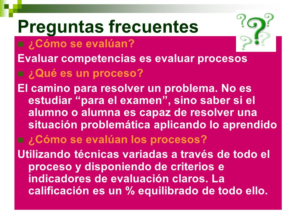 Preguntas frecuentes ¿Cómo se evalúan? Evaluar competencias es evaluar procesos ¿Qué es un proceso? El camino para resolver un problema. No es estudia