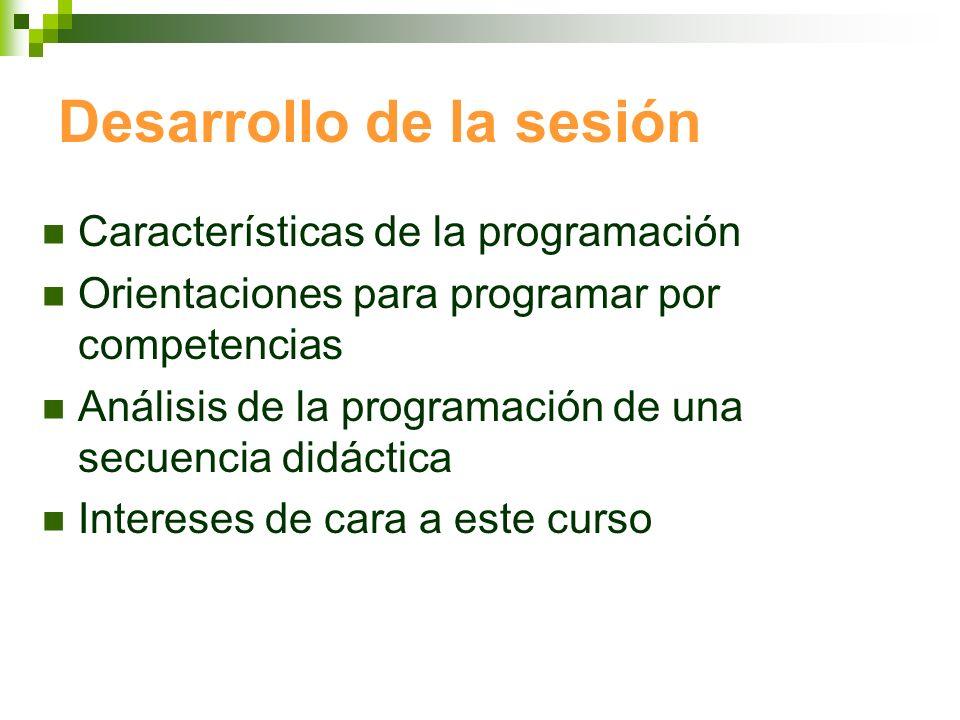 Desarrollo de la sesión Características de la programación Orientaciones para programar por competencias Análisis de la programación de una secuencia