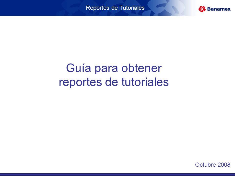 Reportes de Tutoriales Guía para obtener reportes de tutoriales Octubre 2008