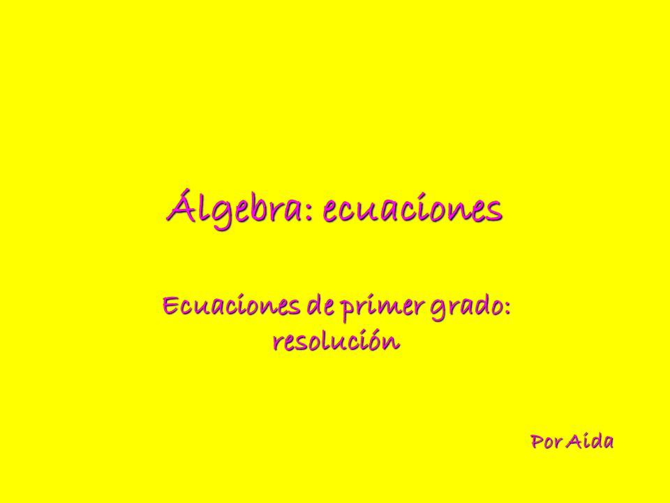 Álgebra: ecuaciones Ecuaciones de primer grado: resolución Por Aida