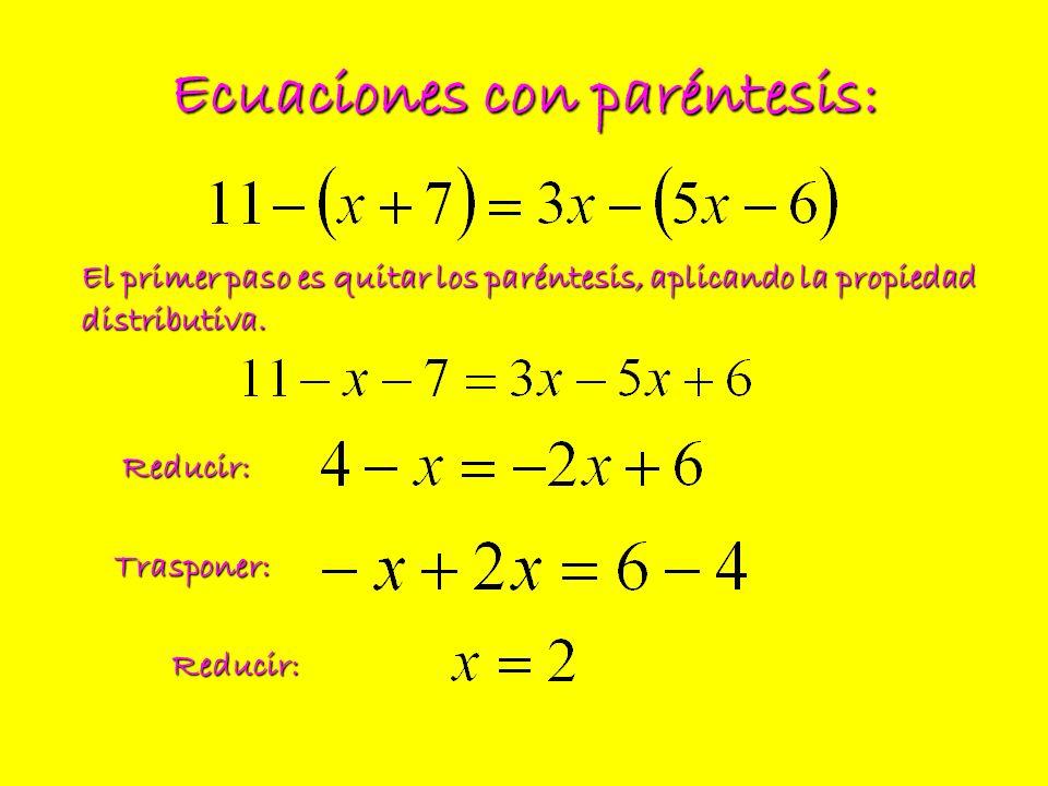 Ecuaciones con paréntesis: El primer paso es quitar los paréntesis, aplicando la propiedad distributiva. Reducir: Trasponer: Reducir: